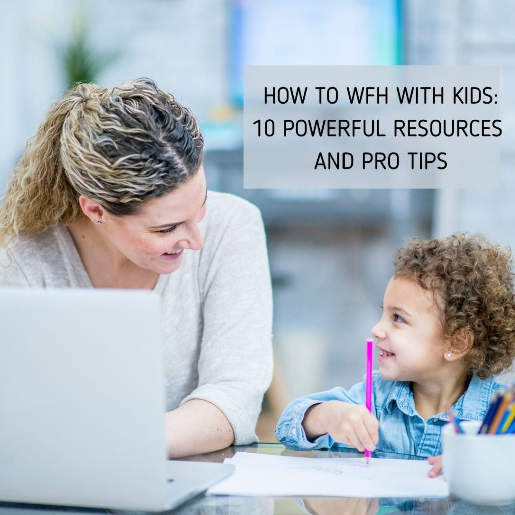 How to WFH With Kids: 10 Powerful Resources and Pro Tips